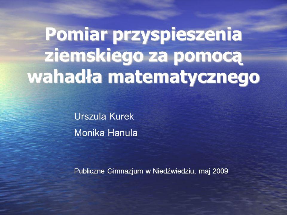 Pomiar przyspieszenia ziemskiego za pomocą wahadła matematycznego Urszula Kurek Monika Hanula Publiczne Gimnazjum w Niedźwiedziu, maj 2009
