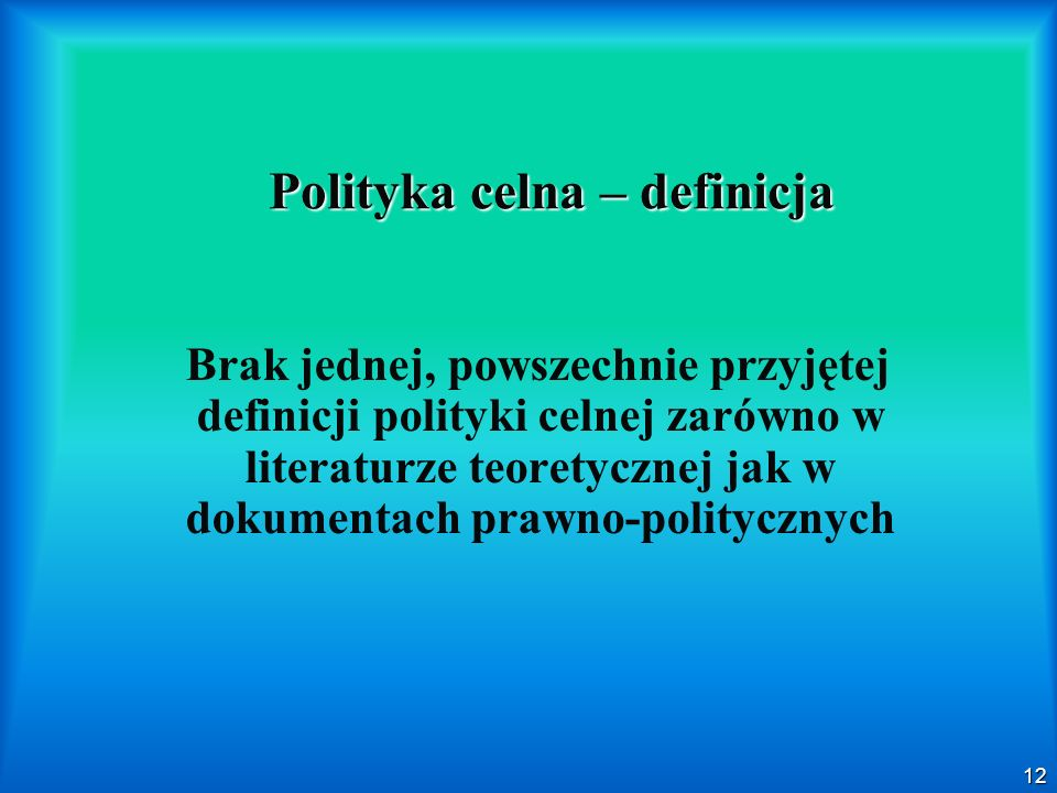 12 Polityka celna – definicja Brak jednej, powszechnie przyjętej definicji polityki celnej zarówno w literaturze teoretycznej jak w dokumentach prawno-politycznych