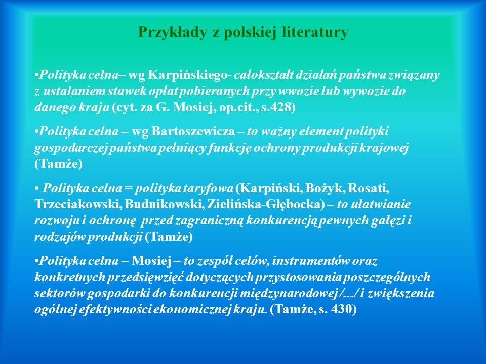 Przykłady z polskiej literatury Polityka celna– wg Karpińskiego- całokształt działań państwa związany z ustalaniem stawek opłat pobieranych przy wwozie lub wywozie do danego kraju (cyt.