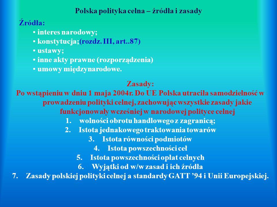 Polska polityka celna – źródła i zasady Źródła: interes narodowy; konstytucja;(rozdz. III, art..87) ustawy; inne akty prawne (rozporządzenia) umowy mi