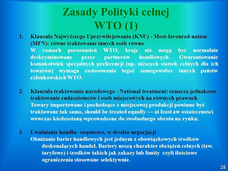 28 Zasady Polityki celnej WTO (1) 1.Klauzula Najwyższego Uprzywilejowania (KNU) - Most-favoured-nation (MFN): równe traktowanie innych osób równo W ramach porozumień WTO, kraje nie mogą być normalnie dyskryminowane przez partnerów handlowych.