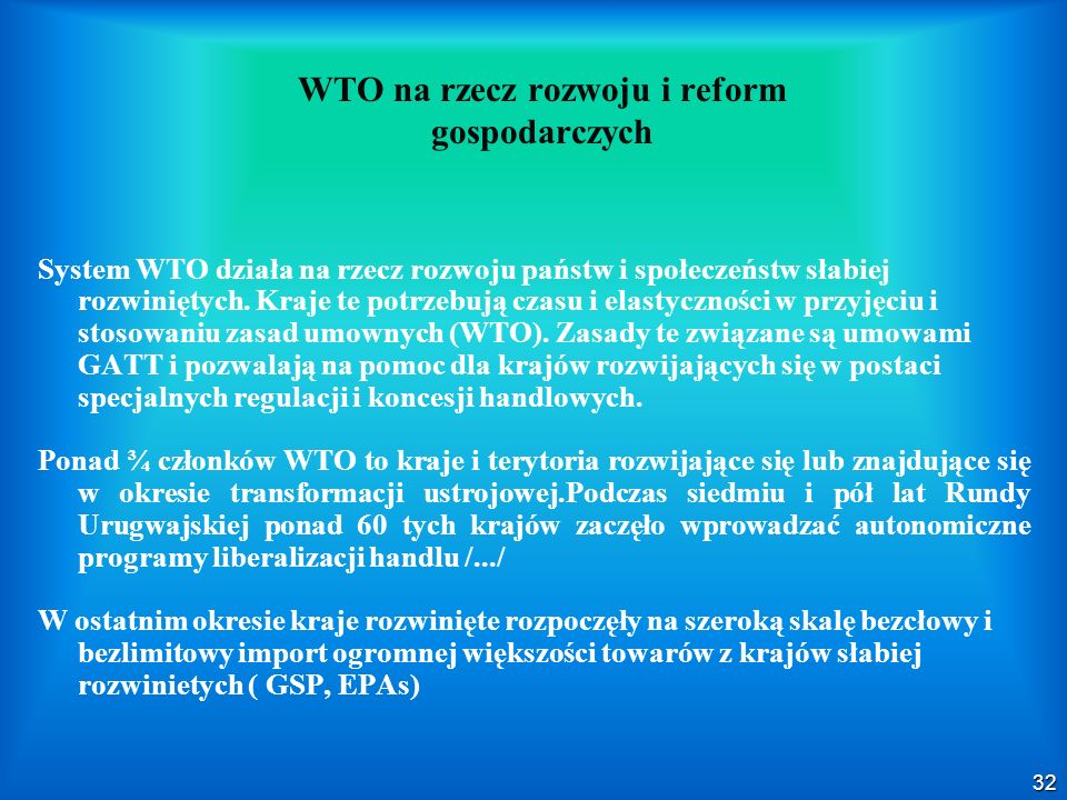 32 System WTO działa na rzecz rozwoju państw i społeczeństw słabiej rozwiniętych. Kraje te potrzebują czasu i elastyczności w przyjęciu i stosowaniu z