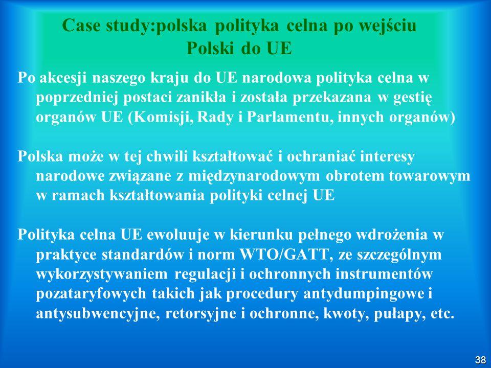 38 Case study:polska polityka celna po wejściu Polski do UE Po akcesji naszego kraju do UE narodowa polityka celna w poprzedniej postaci zanikła i została przekazana w gestię organów UE (Komisji, Rady i Parlamentu, innych organów) Polska może w tej chwili kształtować i ochraniać interesy narodowe związane z międzynarodowym obrotem towarowym w ramach kształtowania polityki celnej UE Polityka celna UE ewoluuje w kierunku pełnego wdrożenia w praktyce standardów i norm WTO/GATT, ze szczególnym wykorzystywaniem regulacji i ochronnych instrumentów pozataryfowych takich jak procedury antydumpingowe i antysubwencyjne, retorsyjne i ochronne, kwoty, pułapy, etc.