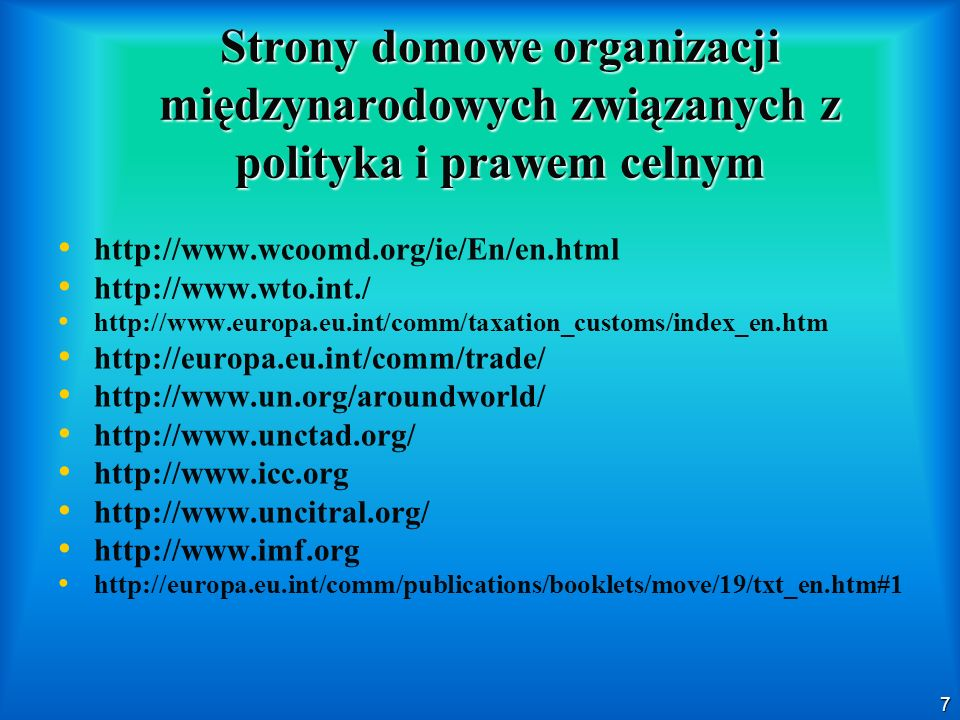7 Strony domowe organizacji międzynarodowych związanych z polityka i prawem celnym http://www.wcoomd.org/ie/En/en.html http://www.wto.int./ http://www