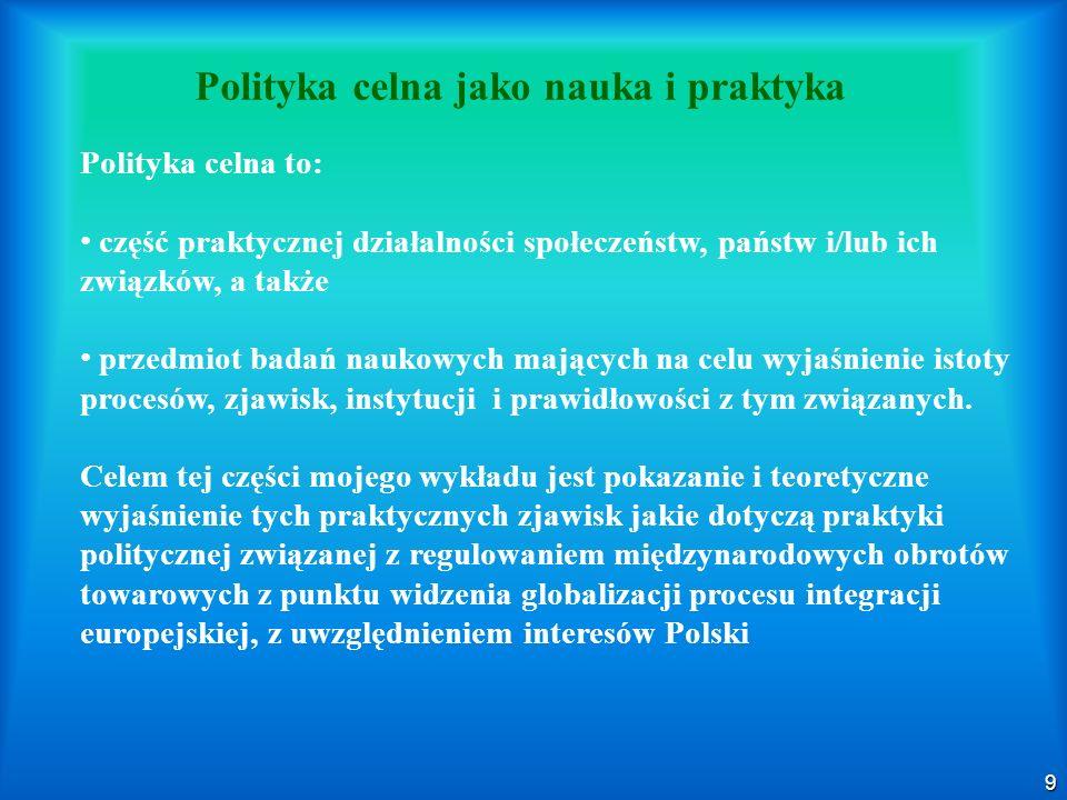 9 Polityka celna jako nauka i praktyka Polityka celna to: część praktycznej działalności społeczeństw, państw i/lub ich związków, a także przedmiot ba