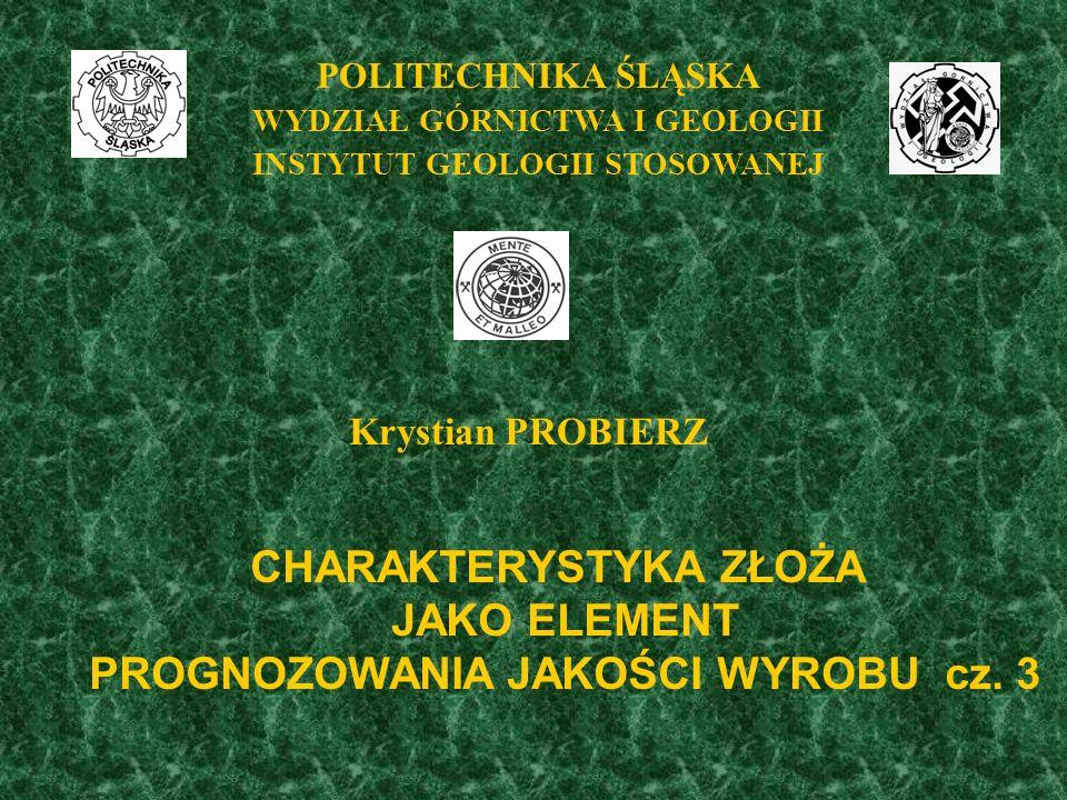 POLITECHNIKA ŚLĄSKA WYDZIAŁ GÓRNICTWA I GEOLOGII INSTYTUT GEOLOGII STOSOWANEJ Krystian PROBIERZ CHARAKTERYSTYKA ZŁOŻA JAKO ELEMENT PROGNOZOWANIA JAKOŚCI WYROBU cz.