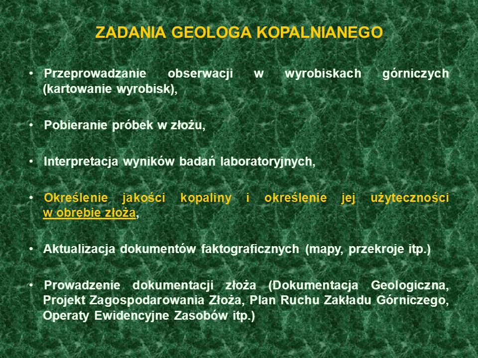 ZADANIA GEOLOGA KOPALNIANEGO Przeprowadzanie obserwacji w wyrobiskach górniczych (kartowanie wyrobisk), Pobieranie próbek w złożu, Interpretacja wyników badań laboratoryjnych, Określenie jakości kopaliny i określenie jej użyteczności w obrębie złoża, Aktualizacja dokumentów faktograficznych (mapy, przekroje itp.) Prowadzenie dokumentacji złoża (Dokumentacja Geologiczna, Projekt Zagospodarowania Złoża, Plan Ruchu Zakładu Górniczego, Operaty Ewidencyjne Zasobów itp.)