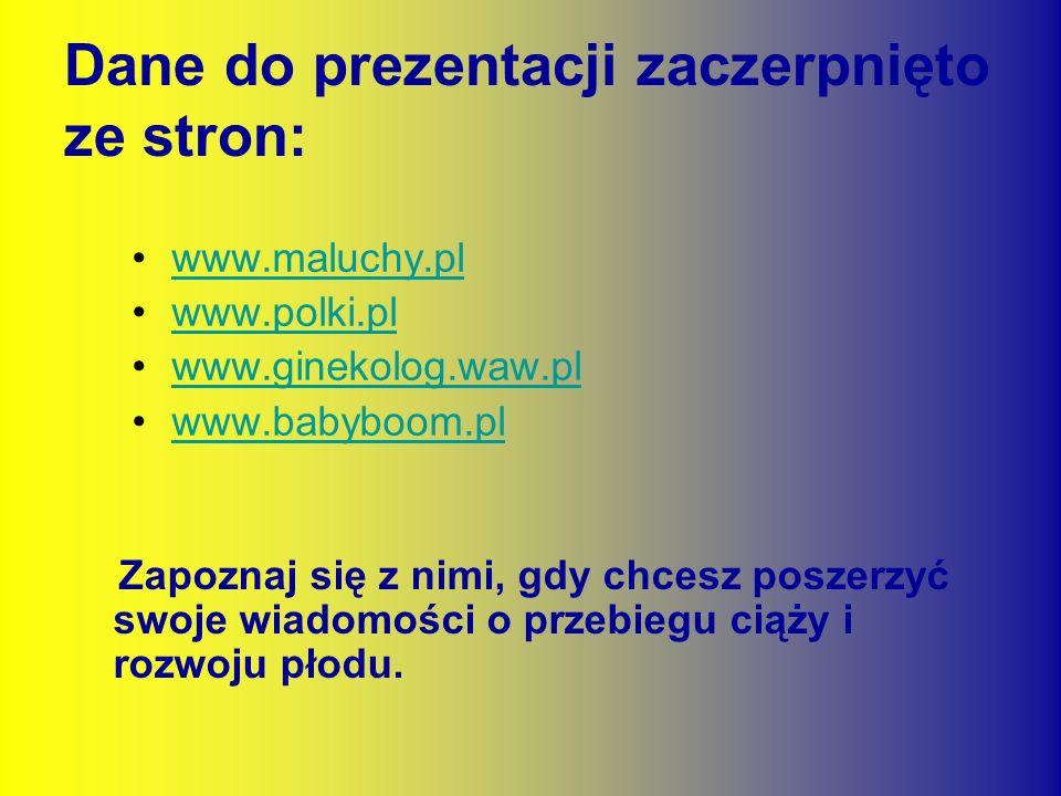 Dane do prezentacji zaczerpnięto ze stron: Zapoznaj się z nimi, gdy chcesz poszerzyć swoje wiadomości o przebiegu ciąży i rozwoju płodu. www.maluchy.p