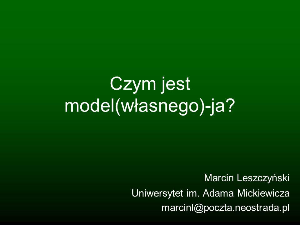Czym jest model(własnego)-ja? Marcin Leszczyński Uniwersytet im. Adama Mickiewicza marcinl@poczta.neostrada.pl