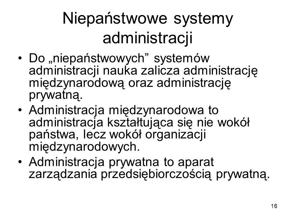 16 Niepaństwowe systemy administracji Do niepaństwowych systemów administracji nauka zalicza administrację międzynarodową oraz administrację prywatną.