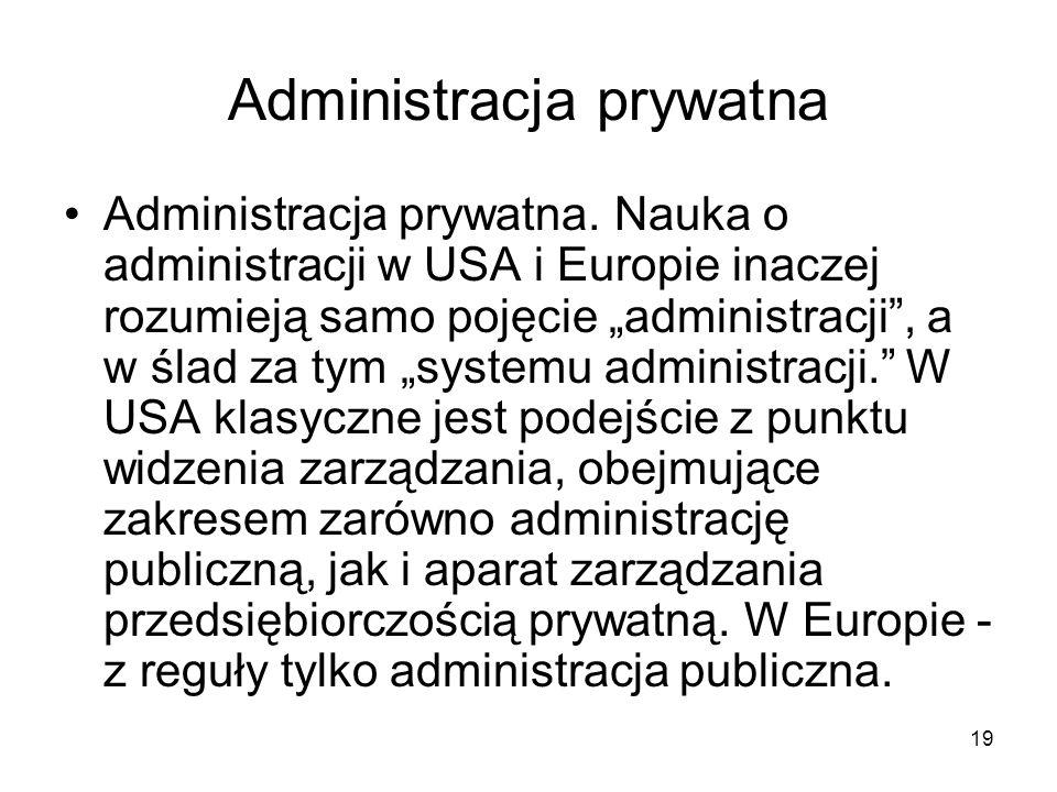 19 Administracja prywatna Administracja prywatna. Nauka o administracji w USA i Europie inaczej rozumieją samo pojęcie administracji, a w ślad za tym