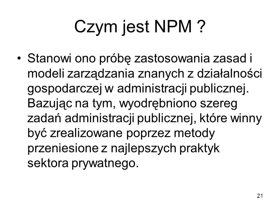 21 Czym jest NPM ? Stanowi ono próbę zastosowania zasad i modeli zarządzania znanych z działalności gospodarczej w administracji publicznej. Bazując n