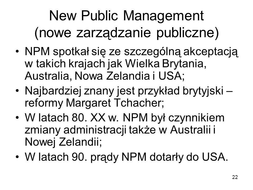 22 New Public Management (nowe zarządzanie publiczne) NPM spotkał się ze szczególną akceptacją w takich krajach jak Wielka Brytania, Australia, Nowa Z