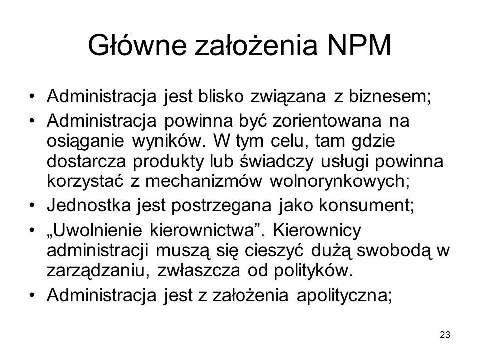 23 Główne założenia NPM Administracja jest blisko związana z biznesem; Administracja powinna być zorientowana na osiąganie wyników. W tym celu, tam gd