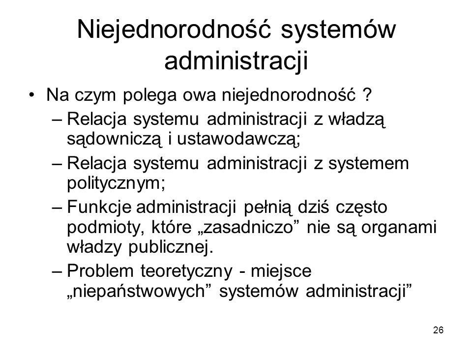 26 Niejednorodność systemów administracji Na czym polega owa niejednorodność ? –Relacja systemu administracji z władzą sądowniczą i ustawodawczą; –Rel