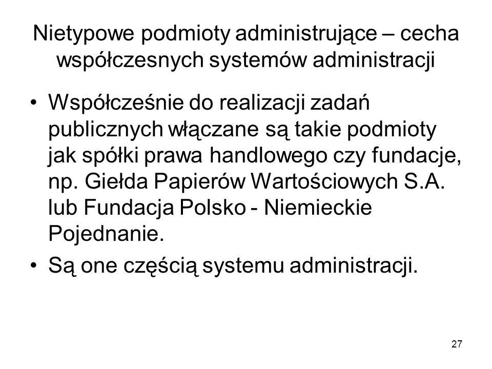 27 Nietypowe podmioty administrujące – cecha współczesnych systemów administracji Współcześnie do realizacji zadań publicznych włączane są takie podmi