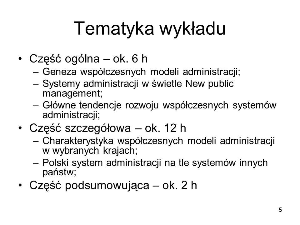 5 Tematyka wykładu Część ogólna – ok. 6 h –Geneza współczesnych modeli administracji; –Systemy administracji w świetle New public management; –Główne