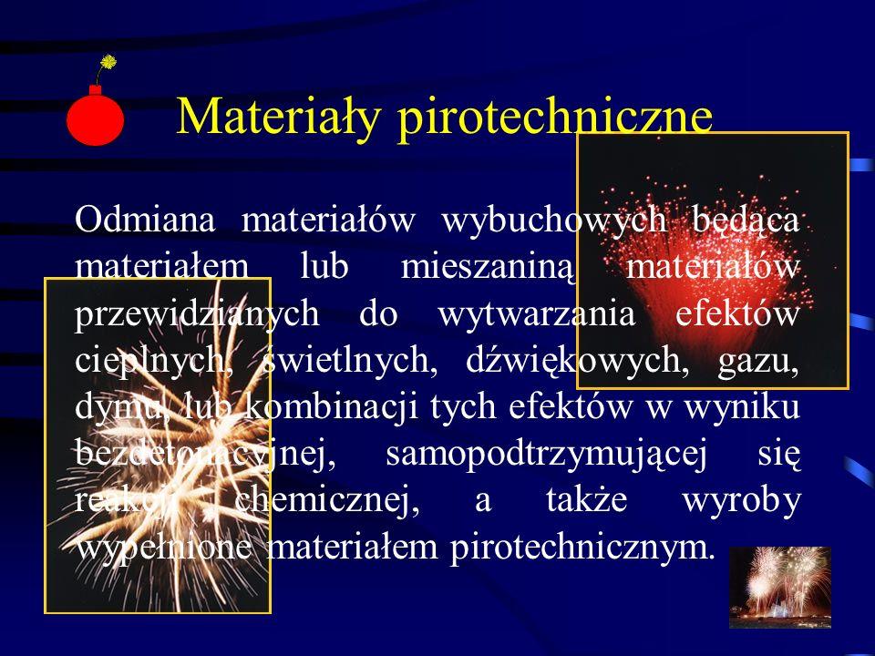 Materiały pirotechniczne Odmiana materiałów wybuchowych będąca materiałem lub mieszaniną materiałów przewidzianych do wytwarzania efektów cieplnych, świetlnych, dźwiękowych, gazu, dymu, lub kombinacji tych efektów w wyniku bezdetonacyjnej, samopodtrzymującej się reakcji chemicznej, a także wyroby wypełnione materiałem pirotechnicznym.