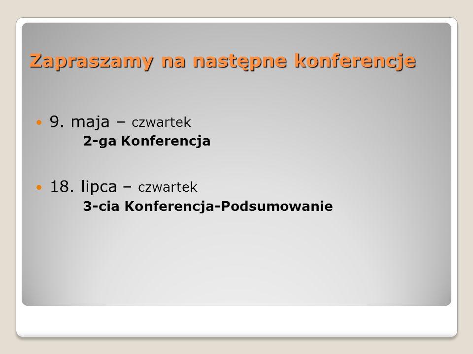 Zapraszamy na następne konferencje 9. maja – czwartek 2-ga Konferencja 18. lipca – czwartek 3-cia Konferencja-Podsumowanie