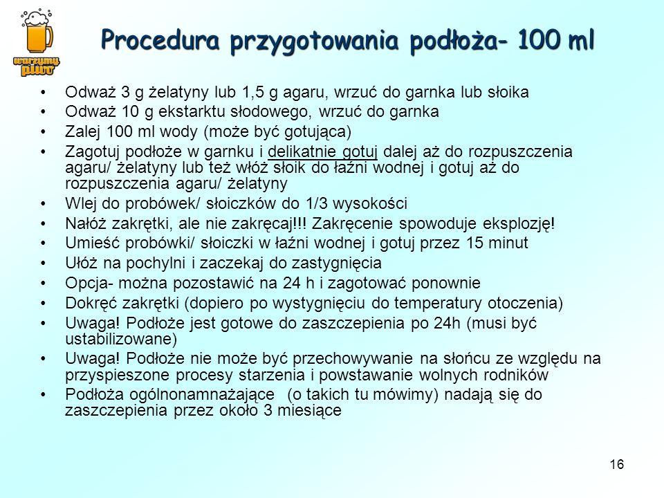 16 Procedura przygotowania podłoża- 100 ml Odważ 3 g żelatyny lub 1,5 g agaru, wrzuć do garnka lub słoika Odważ 10 g ekstarktu słodowego, wrzuć do gar