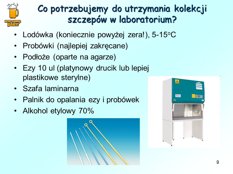 9 Co potrzebujemy do utrzymania kolekcji szczepów w laboratorium? Lodówka (koniecznie powyżej zera!), 5-15 o C Probówki (najlepiej zakręcane) Podłoże