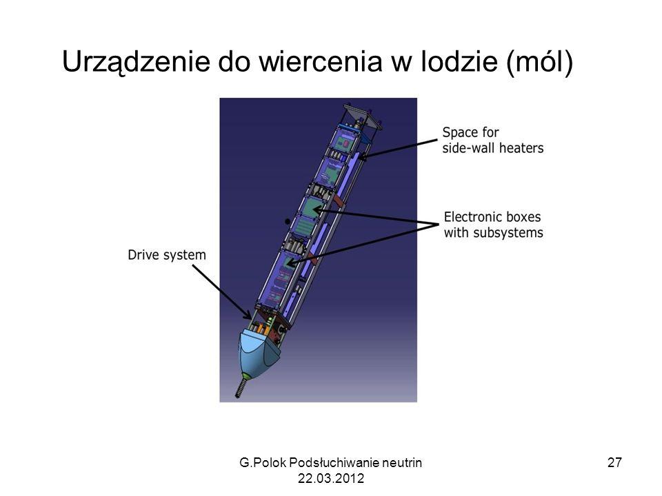 Urządzenie do wiercenia w lodzie (mól) G.Polok Podsłuchiwanie neutrin 22.03.2012 27