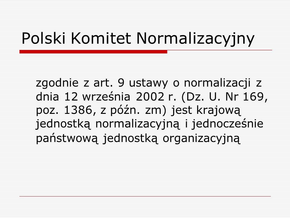 Polski Komitet Normalizacyjny zgodnie z art. 9 ustawy o normalizacji z dnia 12 września 2002 r. (Dz. U. Nr 169, poz. 1386, z późn. zm) jest krajową je