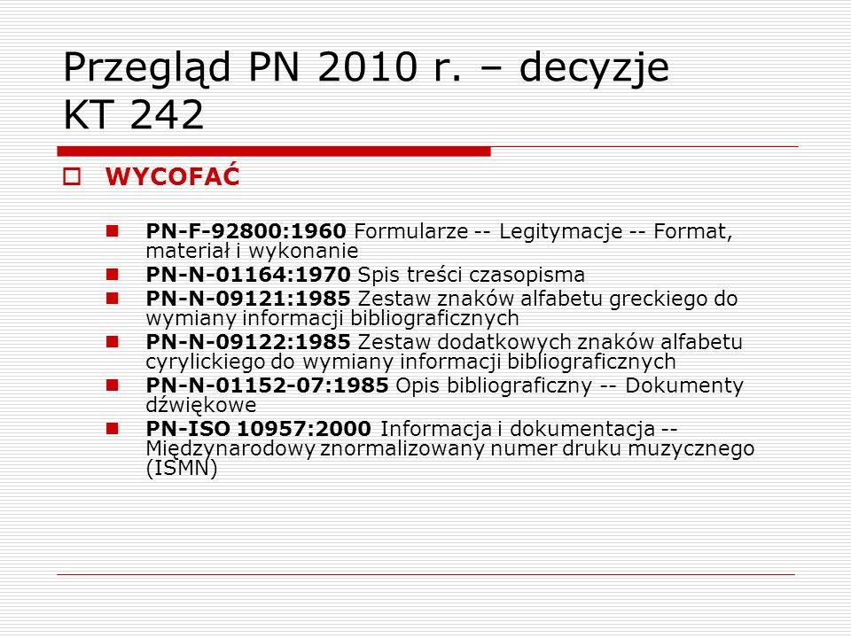 Przegląd PN 2010 r. – decyzje KT 242 WYCOFAĆ PN-F-92800:1960 Formularze -- Legitymacje -- Format, materiał i wykonanie PN-N-01164:1970 Spis treści cza
