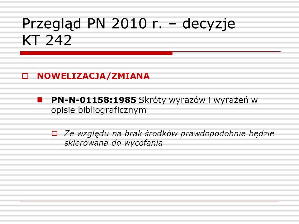 Przegląd PN 2010 r. – decyzje KT 242 NOWELIZACJA/ZMIANA PN-N-01158:1985 Skróty wyrazów i wyrażeń w opisie bibliograficznym Ze względu na brak środków