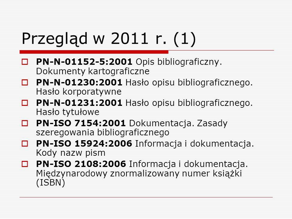 Przegląd w 2011 r. (1) PN-N-01152-5:2001 Opis bibliograficzny. Dokumenty kartograficzne PN-N-01230:2001 Hasło opisu bibliograficznego. Hasło korporaty