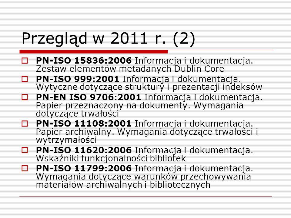Przegląd w 2011 r. (2) PN-ISO 15836:2006 Informacja i dokumentacja. Zestaw elementów metadanych Dublin Core PN-ISO 999:2001 Informacja i dokumentacja.
