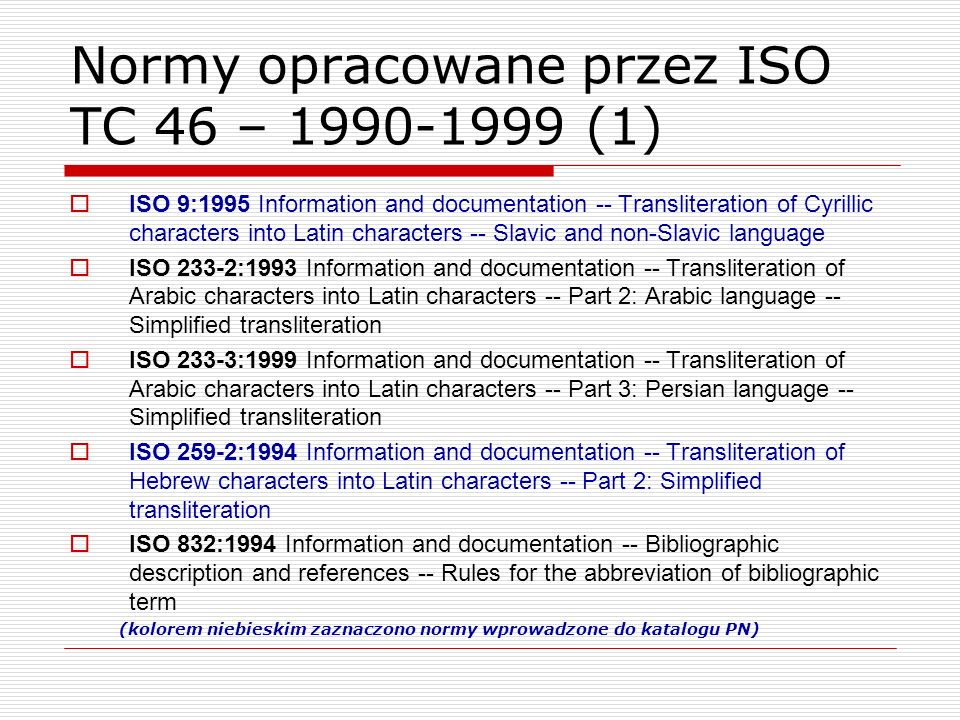Normy opracowane przez ISO TC 46 – 1990-1999 (1) ISO 9:1995 Information and documentation -- Transliteration of Cyrillic characters into Latin charact