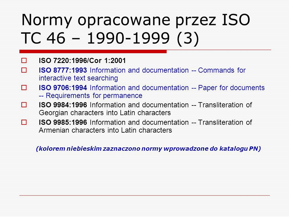 Normy opracowane przez ISO TC 46 – 1990-1999 (3) ISO 7220:1996/Cor 1:2001 ISO 8777:1993 Information and documentation -- Commands for interactive text