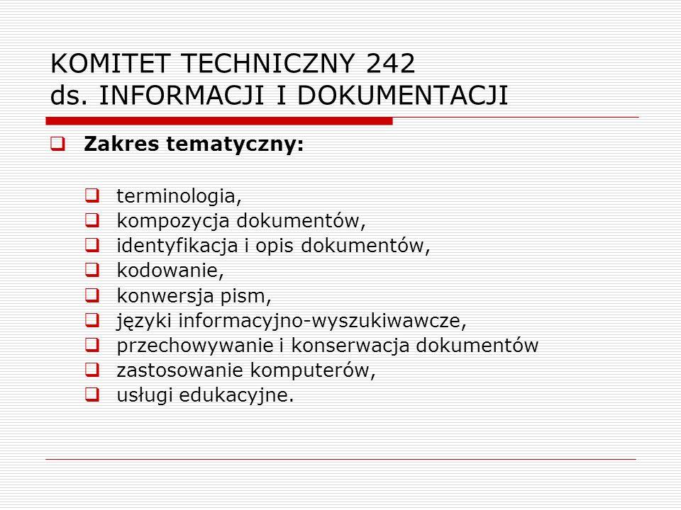 KOMITET TECHNICZNY 242 ds. INFORMACJI I DOKUMENTACJI Zakres tematyczny: terminologia, kompozycja dokumentów, identyfikacja i opis dokumentów, kodowani
