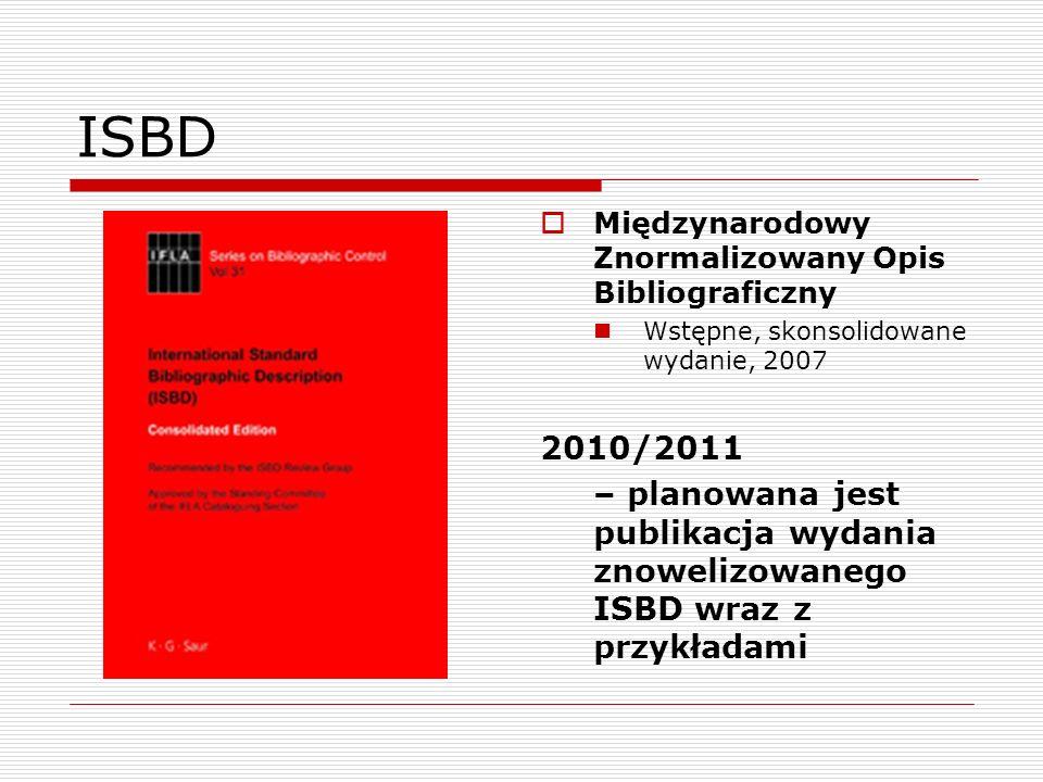 ISBD Międzynarodowy Znormalizowany Opis Bibliograficzny Wstępne, skonsolidowane wydanie, 2007 2010/2011 – planowana jest publikacja wydania znowelizow