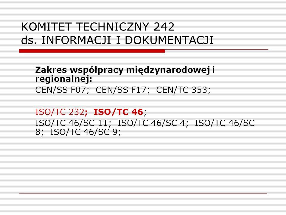 KOMITET TECHNICZNY 242 ds. INFORMACJI I DOKUMENTACJI Zakres współpracy międzynarodowej i regionalnej: CEN/SS F07; CEN/SS F17; CEN/TC 353; ISO/TC 232;