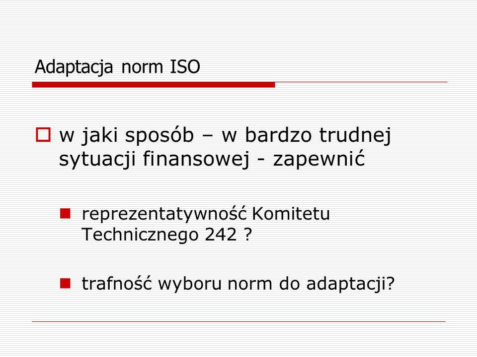 Adaptacja norm ISO w jaki sposób – w bardzo trudnej sytuacji finansowej - zapewnić reprezentatywność Komitetu Technicznego 242 ? trafność wyboru norm