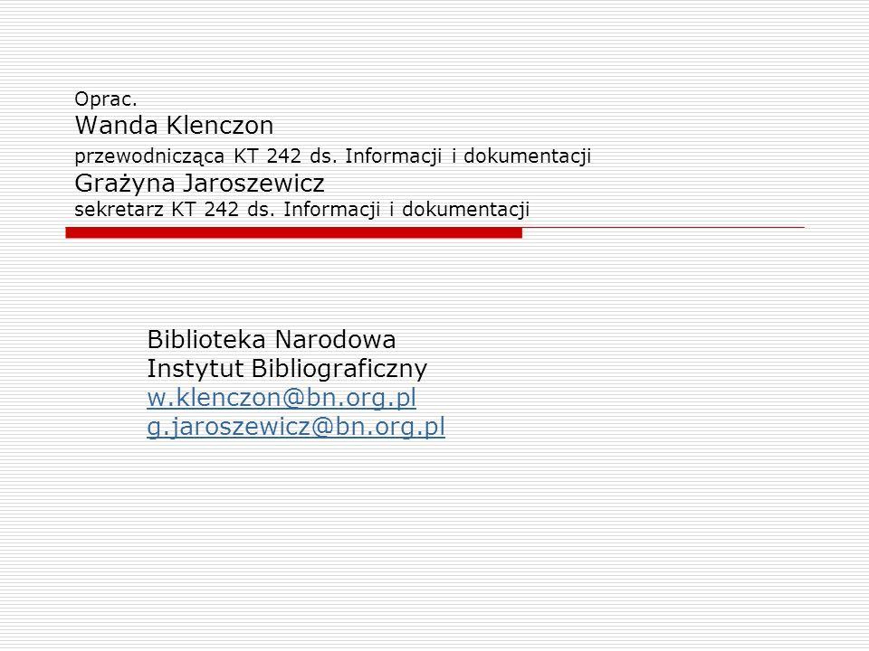 Oprac. Wanda Klenczon przewodnicząca KT 242 ds. Informacji i dokumentacji Grażyna Jaroszewicz sekretarz KT 242 ds. Informacji i dokumentacji Bibliotek