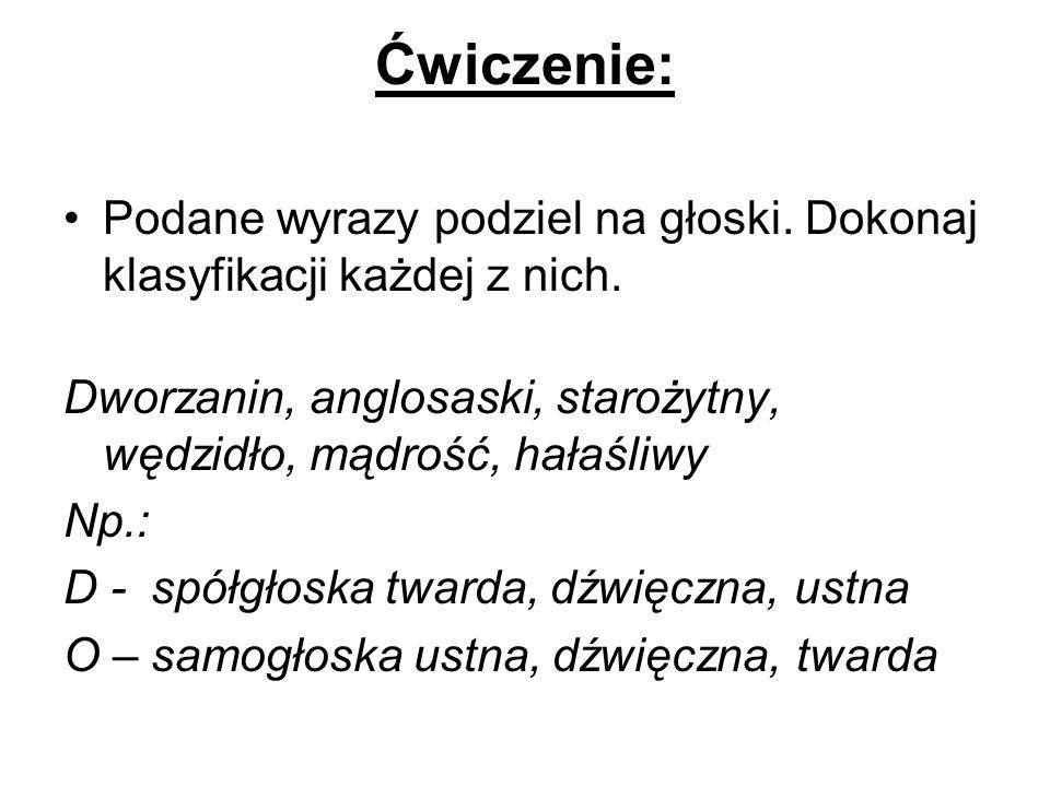 Ćwiczenie: Podane wyrazy podziel na głoski. Dokonaj klasyfikacji każdej z nich. Dworzanin, anglosaski, starożytny, wędzidło, mądrość, hałaśliwy Np.: D