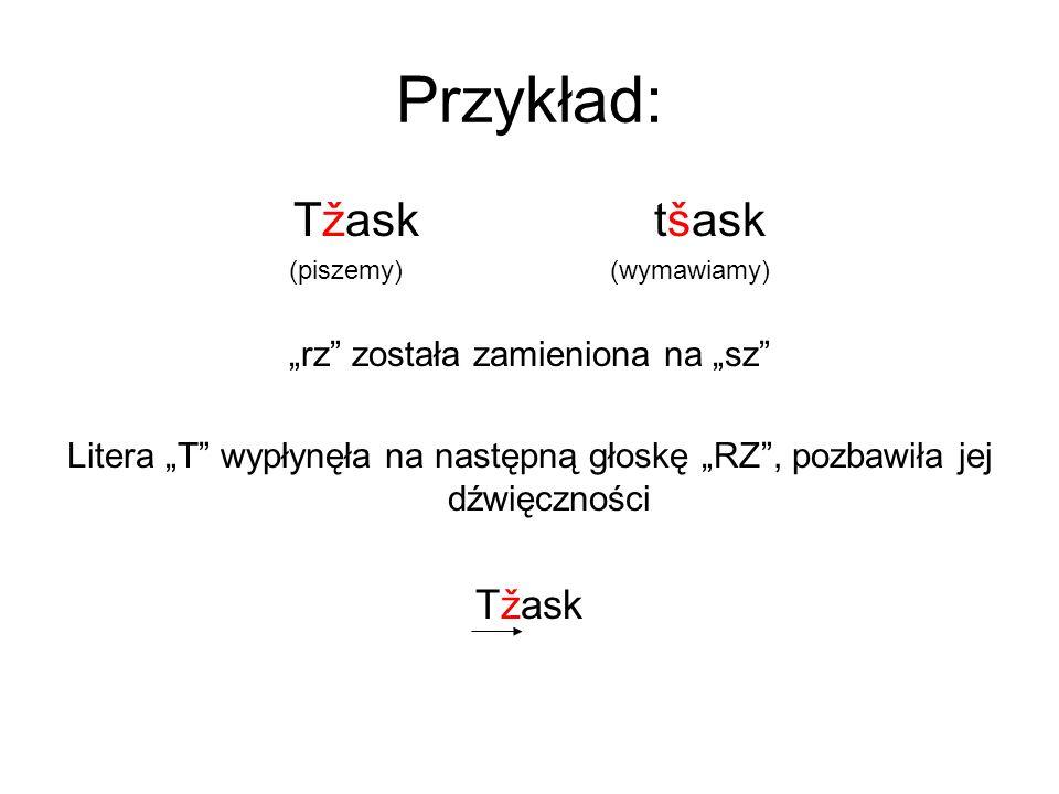 Przykład: Tžask tšask (piszemy) (wymawiamy) rz została zamieniona na sz Litera T wypłynęła na następną głoskę RZ, pozbawiła jej dźwięczności Tžask