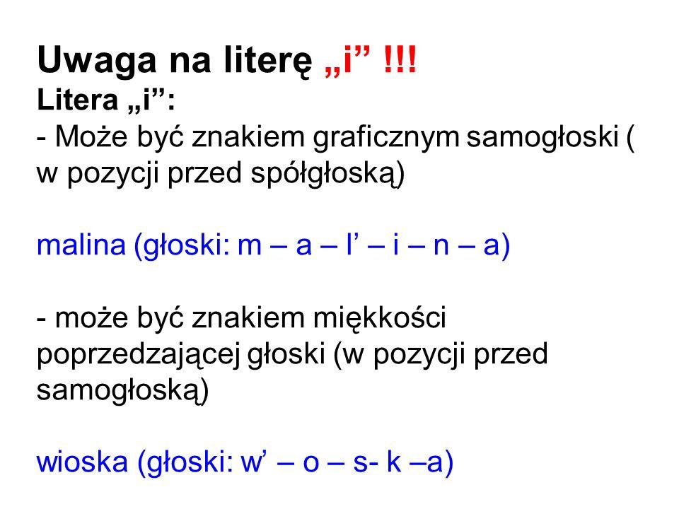 Uwaga na literę i !!! Litera i: - Może być znakiem graficznym samogłoski ( w pozycji przed spółgłoską) malina (głoski: m – a – l – i – n – a) - może b