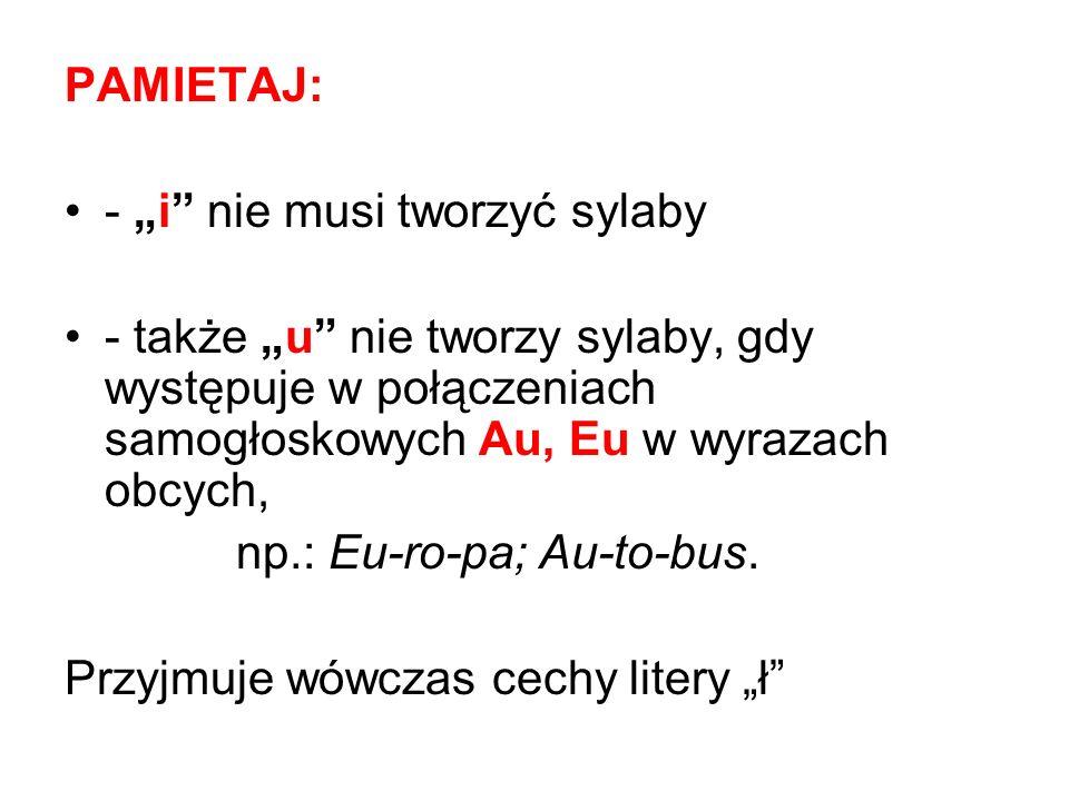 PAMIETAJ: - i nie musi tworzyć sylaby - także u nie tworzy sylaby, gdy występuje w połączeniach samogłoskowych Au, Eu w wyrazach obcych, np.: Eu-ro-pa