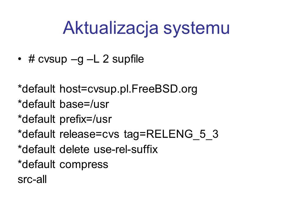 Aktualizacja systemu # cvsup –g –L 2 supfile *default host=cvsup.pl.FreeBSD.org *default base=/usr *default prefix=/usr *default release=cvs tag=RELEN