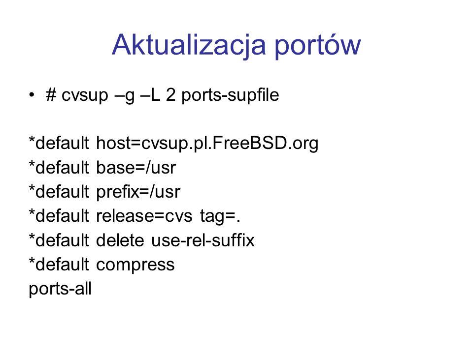 Aktualizacja portów # cvsup –g –L 2 ports-supfile *default host=cvsup.pl.FreeBSD.org *default base=/usr *default prefix=/usr *default release=cvs tag=