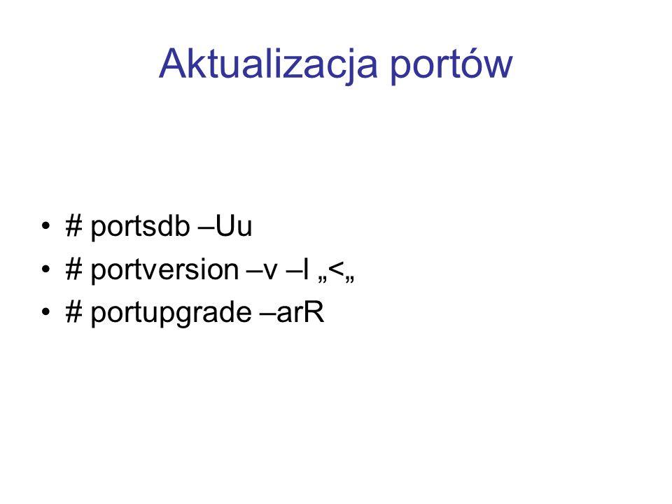 Aktualizacja portów # portsdb –Uu # portversion –v –l < # portupgrade –arR
