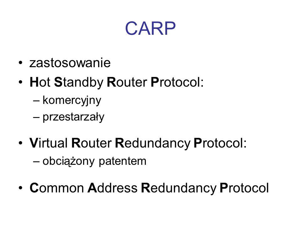 CARP zastosowanie Hot Standby Router Protocol: –komercyjny –przestarzały Virtual Router Redundancy Protocol: –obciążony patentem Common Address Redund