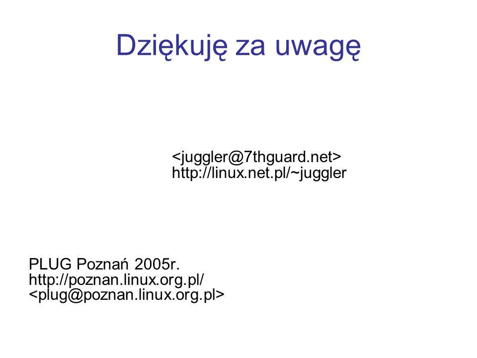 Dziękuję za uwagę http://linux.net.pl/~juggler PLUG Poznań 2005r. http://poznan.linux.org.pl/