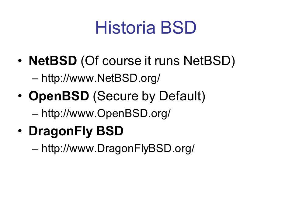 Historia BSD NetBSD (Of course it runs NetBSD) –http://www.NetBSD.org/ OpenBSD (Secure by Default) –http://www.OpenBSD.org/ DragonFly BSD –http://www.
