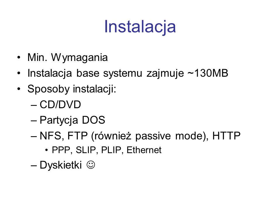 Instalacja Min. Wymagania Instalacja base systemu zajmuje ~130MB Sposoby instalacji: –CD/DVD –Partycja DOS –NFS, FTP (również passive mode), HTTP PPP,