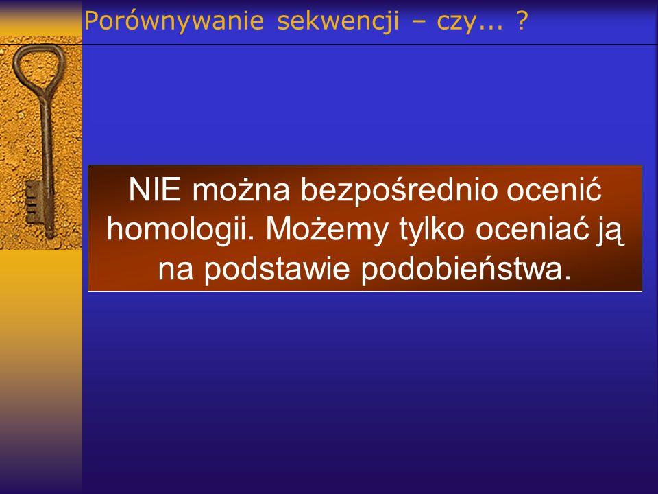 Porównywanie sekwencji – czy... ? NIE można bezpośrednio ocenić homologii. Możemy tylko oceniać ją na podstawie podobieństwa.